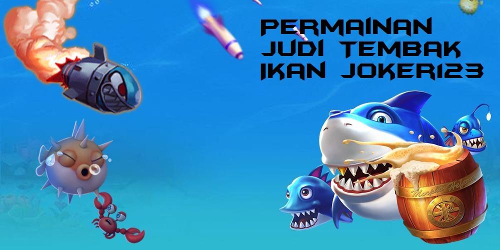 Permainan Judi Tembak Ikan Joker123